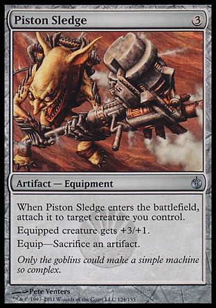 Piston Sledge (3, 3) 0/0\nArtifact  — Equipment\nWhen Piston Sledge enters the battlefield, attach it to target creature you control.<br />\nEquipped creature gets +3/+1.<br />\nEquip—Sacrifice an artifact.\nMirrodin Besieged: Uncommon\n\n