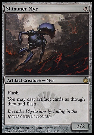 Shimmer Myr (3, 3) 2/2\nArtifact Creature  — Myr\nFlash<br />\nYou may cast artifact cards as though they had flash.\nMirrodin Besieged: Rare\n\n
