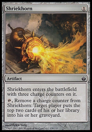 Shriekhorn (1, 1) 0/0\nArtifact\nShriekhorn enters the battlefield with three charge counters on it.<br />\n{T}, Remove a charge counter from Shriekhorn: Target player puts the top two cards of his or her library into his or her graveyard.\nMirrodin Besieged: Common\n\n