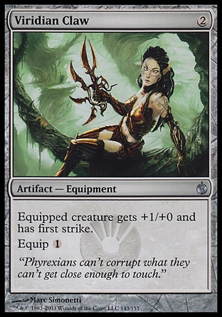 Viridian Claw (2, 2) 0/0\nArtifact  — Equipment\nEquipped creature gets +1/+0 and has first strike.<br />\nEquip {1}\nMirrodin Besieged: Uncommon\n\n
