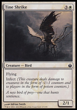 Tine Shrike (4, 3W) 2/1\nCreature  — Bird\nFlying<br />\nInfect (This creature deals damage to creatures in the form of -1/-1 counters and to players in the form of poison counters.)\nMirrodin Besieged: Common\n\n