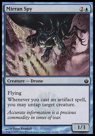 Mirran Spy (3, 2U) 1/3\nCreature  — Drone\nFlying<br />\nWhenever you cast an artifact spell, you may untap target creature.\nMirrodin Besieged: Common\n\n