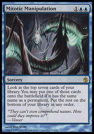 Mitotic Manipulation (3, 1UU) 0/0\nSorcery\nLook at the top seven cards of your library. You may put one of those cards onto the battlefield if it has the same name as a permanent. Put the rest on the bottom of your library in any order.\nMirrodin Besieged: Rare\n\n