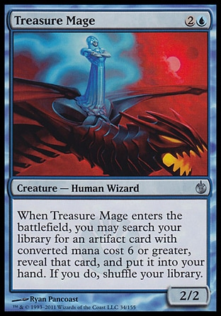 Treasure Mage (3, 2U) 2/2\nCreature  — Human Wizard\nWhen Treasure Mage enters the battlefield, you may search your library for an artifact card with converted mana cost 6 or greater, reveal that card, and put it into your hand. If you do, shuffle your library.\nMirrodin Besieged: Uncommon\n\n
