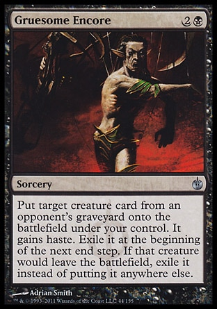 Gruesome Encore (3, 2B) 0/0\nSorcery\nPut target creature card from an opponent's graveyard onto the battlefield under your control. It gains haste. Exile it at the beginning of the next end step. If that creature would leave the battlefield, exile it instead of putting it anywhere else.\nMirrodin Besieged: Uncommon\n\n