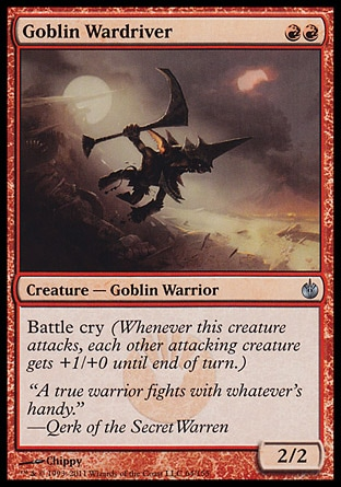 Goblin Wardriver (2, RR) 2/2\nCreature  — Goblin Warrior\nBattle cry (Whenever this creature attacks, each other attacking creature gets +1/+0 until end of turn.)\nMirrodin Besieged: Uncommon\n\n
