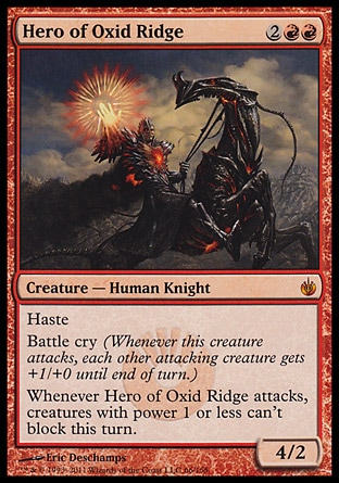 Hero of Oxid Ridge (4, 2RR) 4/2\nCreature  — Human Knight\nHaste<br />\nBattle cry (Whenever this creature attacks, each other attacking creature gets +1/+0 until end of turn.)<br />\nWhenever Hero of Oxid Ridge attacks, creatures with power 1 or less can't block this turn.\nMirrodin Besieged: Mythic Rare\n\n