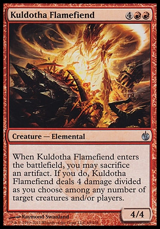 Kuldotha Flamefiend (6, 4RR) 4/4\nCreature  — Elemental\nWhen Kuldotha Flamefiend enters the battlefield, you may sacrifice an artifact. If you do, Kuldotha Flamefiend deals 4 damage divided as you choose among any number of target creatures and/or players.\nMirrodin Besieged: Uncommon\n\n