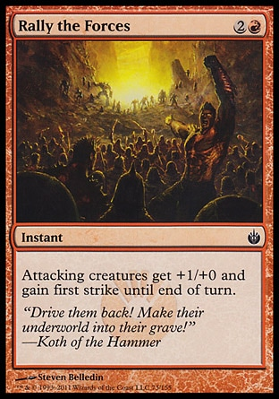 Rally the Forces (3, 2R) 0/0\nInstant\nAttacking creatures get +1/+0 and gain first strike until end of turn.\nMirrodin Besieged: Common\n\n