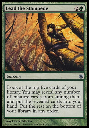 Lead the Stampede (3, 2G) 0/0\nSorcery\nLook at the top five cards of your library. You may reveal any number of creature cards from among them and put the revealed cards into your hand. Put the rest on the bottom of your library in any order.\nDuel Decks: Ajani vs. Nicol Bolas: Uncommon, Mirrodin Besieged: Uncommon\n\n