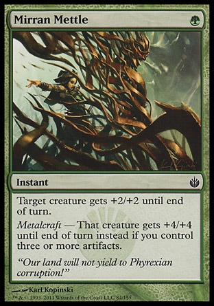 Mirran Mettle (1, G) 0/0\nInstant\nTarget creature gets +2/+2 until end of turn.<br />\nMetalcraft — That creature gets +4/+4 until end of turn instead if you control three or more artifacts.\nMirrodin Besieged: Common\n\n