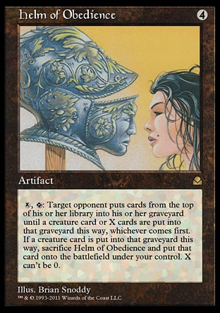 Helm of Obedience (4, 4) \nArtifact\n{X}, {T}: Target opponent puts cards from the top of his or her library into his or her graveyard until a creature card or X cards are put into that graveyard this way, whichever comes first. If a creature card is put into that graveyard this way, sacrifice Helm of Obedience and put that card onto the battlefield under your control. X can't be 0.\nMasters Edition II: Rare, Alliances: Rare\n\n
