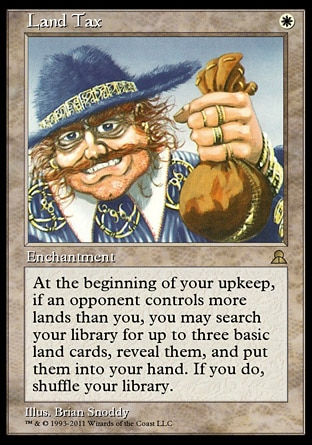 Land Tax (1, W) \nEnchantment\nAt the beginning of your upkeep, if an opponent controls more lands than you, you may search your library for up to three basic land cards, reveal them, and put them into your hand. If you do, shuffle your library.\nMasters Edition III: Rare, Battle Royale: Uncommon, Fourth Edition: Rare, Legends: Uncommon\n\n