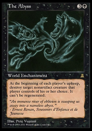 The Abyss (4, 3B) \nWorld Enchantment\nAt the beginning of each player's upkeep, destroy target nonartifact creature that player controls of his or her choice. It can't be regenerated.\nMasters Edition III: Rare, Legends: Rare\n\n