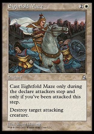 Eightfold Maze (3, 2W) 0/0 Instant Cast Eightfold Maze only during the declare attackers step and only if you've been attacked this step.<br /> Destroy target attacking creature. Masters Edition III: Uncommon, Portal Three Kingdoms: Rare