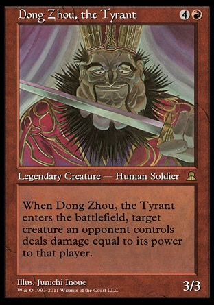 Dong Zhou, the Tyrant (5, 4R) 3/3 Legendary Creature  — Human Soldier When Dong Zhou, the Tyrant enters the battlefield, target creature an opponent controls deals damage equal to its power to that player. Masters Edition III: Rare, Portal Three Kingdoms: Rare