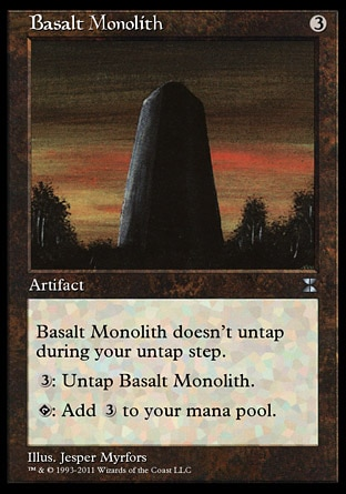 Basalt Monolith (3, 3) \nArtifact\nBasalt Monolith doesn't untap during your untap step.<br />\n{T}: Add {3} to your mana pool.<br />\n{3}: Untap Basalt Monolith.\nMasters Edition IV: Uncommon, Revised Edition: Uncommon, Unlimited Edition: Uncommon, Limited Edition Beta: Uncommon, Limited Edition Alpha: Uncommon\n\n