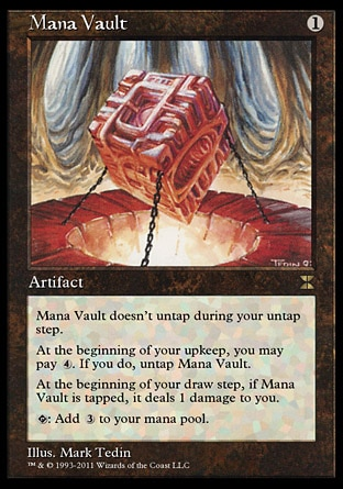 Mana Vault (1, 1) \nArtifact\nMana Vault doesn't untap during your untap step.<br />\nAt the beginning of your upkeep, you may pay {4}. If you do, untap Mana Vault.<br />\nAt the beginning of your draw step, if Mana Vault is tapped, it deals 1 damage to you.<br />\n{T}: Add {3} to your mana pool.\nMasters Edition IV: Rare, Fifth Edition: Rare, Fourth Edition: Rare, Revised Edition: Rare, Unlimited Edition: Rare, Limited Edition Beta: Rare, Limited Edition Alpha: Rare\n\n