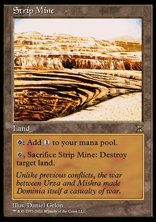 Strip Mine (0, ) 0/0\nLand\n{T}: Add {1} to your mana pool.<br />\n<br />\n{T}, Sacrifice Strip Mine: Destroy target land.\nMasters Edition IV: Rare, From the Vault: Exiled: Mythic Rare, Fourth Edition: Uncommon, Antiquities: Uncommon, Antiquities: Rare, Antiquities: Rare, Antiquities: Rare\n\n