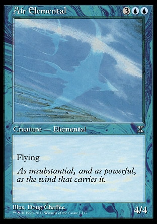 Air Elemental (5, 3UU) 4/4\nCreature  — Elemental\nFlying\nMasters Edition IV: Uncommon, Magic 2010: Uncommon, Duel Decks: Jace vs. Chandra: Uncommon, Tenth Edition: Uncommon, Ninth Edition: Uncommon, Eighth Edition: Uncommon, Seventh Edition: Uncommon, Beatdown: Uncommon, Battle Royale: Uncommon, Starter 1999: Uncommon, Classic (Sixth Edition): Uncommon, Portal Second Age: Uncommon, Fifth Edition: Uncommon, Fourth Edition: Uncommon, Revised Edition: Uncommon, Unlimited Edition: Uncommon, Limited Edition Beta: Uncommon, Limited Edition Alpha: Uncommon\n\n