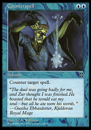 Counterspell (2, UU) 0/0\nInstant\nCounter target spell.\nMasters Edition IV: Common, Duel Decks: Jace vs. Chandra: Common, Masters Edition II: Uncommon, Seventh Edition: Common, Beatdown: Common, Starter 2000: Common, Battle Royale: Common, Mercadian Masques: Common, Starter 1999: Uncommon, Classic (Sixth Edition): Common, Tempest: Common, Fifth Edition: Common, Ice Age: Common, Fourth Edition: Uncommon, Revised Edition: Uncommon, Unlimited Edition: Uncommon, Limited Edition Beta: Uncommon, Limited Edition Alpha: Uncommon\n\n