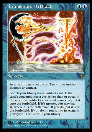 Transmute Artifact (2, UU) \nSorcery\nSacrifice an artifact. If you do, search your library for an artifact card. If that card's converted mana cost is less than or equal to the sacrificed artifact's converted mana cost, put it onto the battlefield. If it's greater, you may pay {X}, where X is the difference. If you do, put it onto the battlefield. If you don't, put it into its owner's graveyard. Then shuffle your library.\nMasters Edition IV: Rare, Antiquities: Uncommon\n\n
