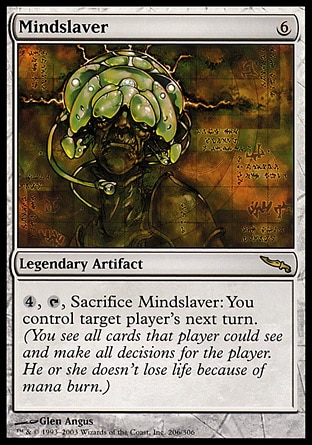 Mindslaver (6, 6) 0/0 Legendary Artifact {4}, {T}, Sacrifice Mindslaver: You control target player's next turn. (You see all cards that player could see and make all decisions for the player.) Mirrodin: Rare