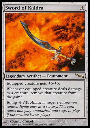 Sword of Kaldra (4, 4) 0/0 Legendary Artifact  — Equipment Equipped creature gets +5/+5.<br /> Whenever equipped creature deals damage to a creature, exile that creature.<br /> Equip {4} ({4}: Attach to target creature you control. Equip only as a sorcery. This card enters the battlefield unattached and stays on the battlefield if the creature leaves.) Mirrodin: Rare, : Rare