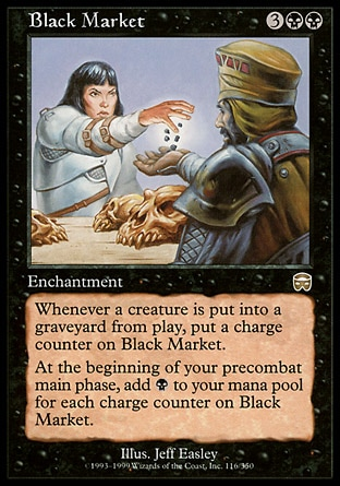 Black Market (5, 3BB) \nEnchantment\nWhenever a creature dies, put a charge counter on Black Market.<br />\nAt the beginning of your precombat main phase, add {B} to your mana pool for each charge counter on Black Market.\nMercadian Masques: Rare\n\n