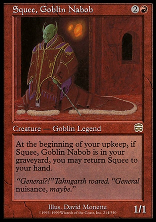 Squee, Goblin Nabob (3, 2R) 1/1 Legendary Creature  — Goblin At the beginning of your upkeep, you may return Squee, Goblin Nabob from your graveyard to your hand. Tenth Edition: Rare, Mercadian Masques: Rare