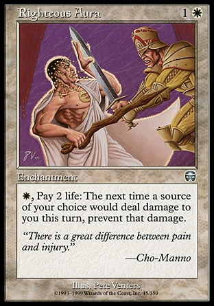 Righteous Aura (2, 1W) 0/0\nEnchantment\n{W}, Pay 2 life: The next time a source of your choice would deal damage to you this turn, prevent that damage.\nMercadian Masques: Uncommon, Visions: Common\n\n