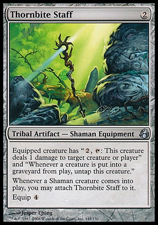 "Thornbite Staff (2, 2) 0/0\nTribal Artifact  — Shaman Equipment\nEquipped creature has ""{2}, {T}: This creature deals 1 damage to target creature or player"" and ""Whenever a creature dies, untap this creature.""<br />\nWhenever a Shaman creature enters the battlefield, you may attach Thornbite Staff to it.<br />\nEquip {4}\nMorningtide: Uncommon\n\n"