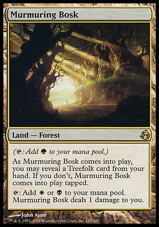 Murmuring Bosk (0, ) 0/0 Land  — Forest ({T}: Add {G} to your mana pool.)<br /> As Murmuring Bosk enters the battlefield, you may reveal a Treefolk card from your hand. If you don't, Murmuring Bosk enters the battlefield tapped.<br /> {T}: Add {W} or {B} to your mana pool. Murmuring Bosk deals 1 damage to you. Morningtide: Rare