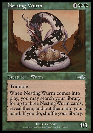 Nesting Wurm (6, 4GG) 4/3\nCreature  — Wurm\nTrample<br />\nWhen Nesting Wurm enters the battlefield, you may search your library for up to three cards named Nesting Wurm, reveal them, and put them into your hand. If you do, shuffle your library.\nNemesis: Uncommon\n\n