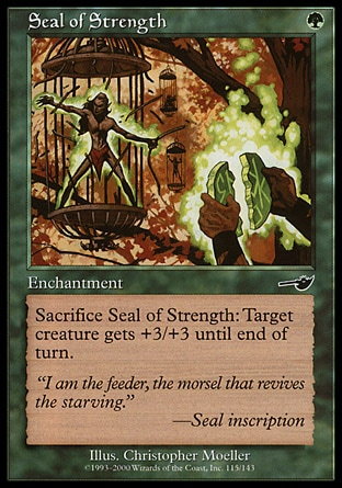 Seal of Strength (1, G) 0/0\nEnchantment\nSacrifice Seal of Strength: Target creature gets +3/+3 until end of turn.\nNemesis: Common\n\n
