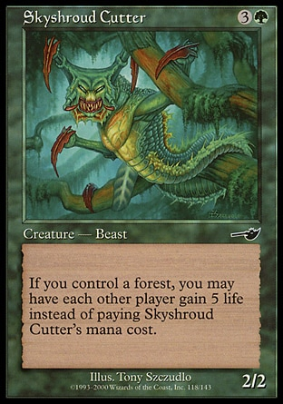 Skyshroud Cutter (4, 3G) 2/2\nCreature  — Beast\nIf you control a Forest, rather than pay Skyshroud Cutter's mana cost, you may have each other player gain 5 life.\nNemesis: Common\n\n