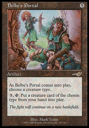 Belbe's Portal (5, 5) 0/0\nArtifact\nAs Belbe's Portal enters the battlefield, choose a creature type.<br />\n{3}, {T}: You may put a creature card of the chosen type from your hand onto the battlefield.\nNemesis: Rare\n\n