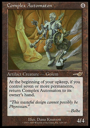Complex Automaton (4, 4) 4/4\nArtifact Creature  — Golem\nAt the beginning of your upkeep, if you control seven or more permanents, return Complex Automaton to its owner's hand.\nNemesis: Rare\n\n