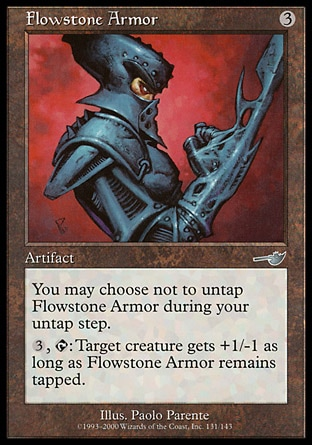 Flowstone Armor (3, 3) 0/0\nArtifact\nYou may choose not to untap Flowstone Armor during your untap step.<br />\n{3}, {T}: Target creature gets +1/-1 for as long as Flowstone Armor remains tapped.\nNemesis: Uncommon\n\n