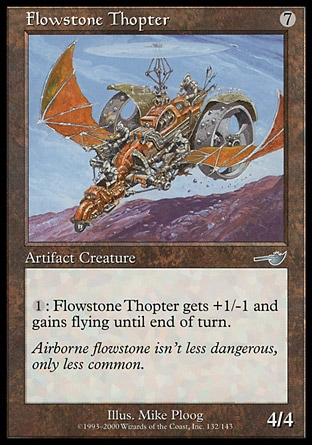 Flowstone Thopter (7, 7) 4/4\nArtifact Creature  — Thopter\n{1}: Flowstone Thopter gets +1/-1 and gains flying until end of turn.\nNemesis: Uncommon\n\n