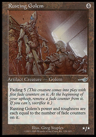 Rusting Golem (4, 4) 0/0\nArtifact Creature  — Golem\nFading 5 (This creature enters the battlefield with five fade counters on it. At the beginning of your upkeep, remove a fade counter from it. If you can't, sacrifice it.)<br />\nRusting Golem's power and toughness are each equal to the number of fade counters on it.\nNemesis: Uncommon\n\n