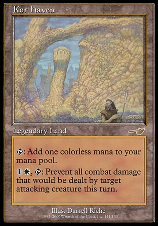 Kor Haven (0, ) \nLegendary Land\n{T}: Add {1} to your mana pool.<br />\n<br />\n{1}{W}, {T}: Prevent all combat damage that would be dealt by target attacking creature this turn.\nNemesis: Rare\n\n