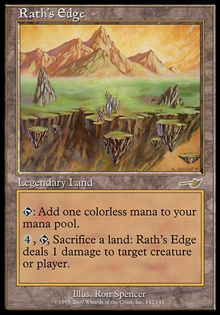 Rath's Edge (0, ) 0/0\nLegendary Land\n{T}: Add {1} to your mana pool.<br />\n<br />\n{4}, {T}, Sacrifice a land: Rath's Edge deals 1 damage to target creature or player.\nNemesis: Rare\n\n