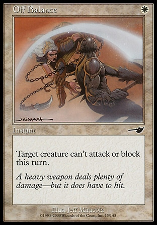 Off Balance (1, W) 0/0\nInstant\nTarget creature can't attack or block this turn.\nNemesis: Common\n\n