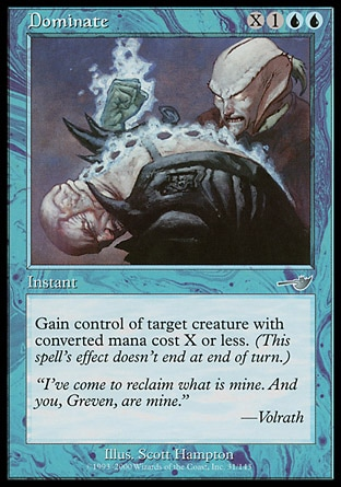 Dominate (4, X1UU) 0/0\nInstant\nGain control of target creature with converted mana cost X or less. (This effect lasts indefinitely.)\nNemesis: Uncommon\n\n