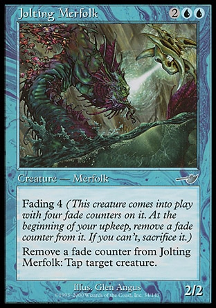 Jolting Merfolk (4, 2UU) 2/2\nCreature  — Merfolk\nFading 4 (This creature enters the battlefield with four fade counters on it. At the beginning of your upkeep, remove a fade counter from it. If you can't, sacrifice it.)<br />\nRemove a fade counter from Jolting Merfolk: Tap target creature.\nNemesis: Uncommon\n\n