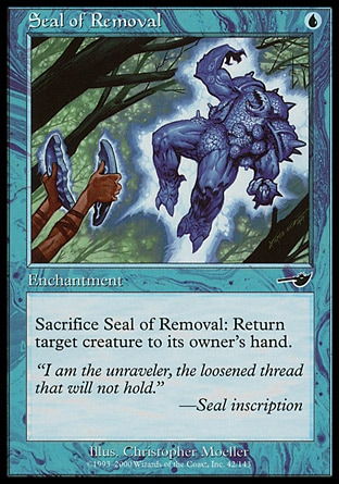 Seal of Removal (1, U) 0/0\nEnchantment\nSacrifice Seal of Removal: Return target creature to its owner's hand.\nNemesis: Common\n\n