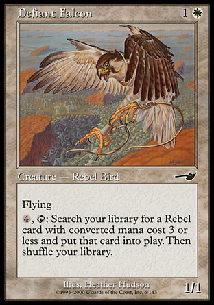 Defiant Falcon (2, 1W) 1/1\nCreature  — Rebel Bird\nFlying<br />\n{4}, {T}: Search your library for a Rebel permanent card with converted mana cost 3 or less and put it onto the battlefield. Then shuffle your library.\nNemesis: Common\n\n