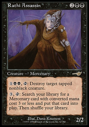 Rathi Assassin (4, 2BB) 2/2\nCreature  — Zombie Mercenary Assassin\n{1}{B}{B}, {T}: Destroy target tapped nonblack creature.<br />\n{3}, {T}: Search your library for a Mercenary permanent card with converted mana cost 3 or less and put it onto the battlefield. Then shuffle your library.\nNemesis: Rare, Promos: Rare\n\n