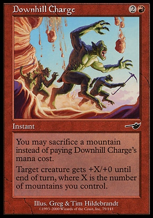 Downhill Charge (3, 2R) 0/0\nInstant\nYou may sacrifice a Mountain rather than pay Downhill Charge's mana cost.<br />\n<br />\nTarget creature gets +X/+0 until end of turn, where X is the number of Mountains you control.\nDuel Decks: Venser vs. Koth: Common, Nemesis: Common\n\n